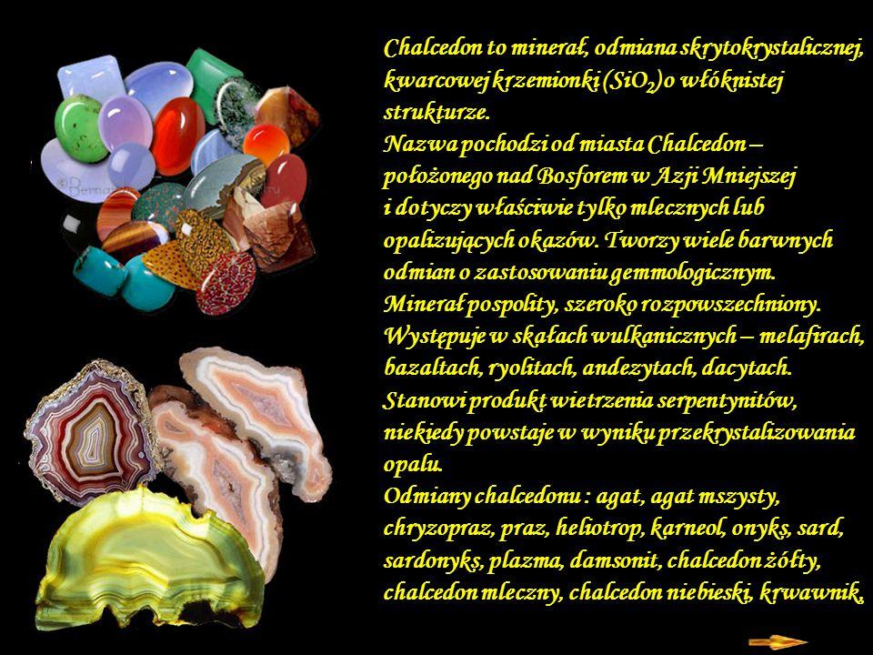 Chalcedon to minerał, odmiana skrytokrystalicznej, kwarcowej krzemionki (SiO2) o włóknistej strukturze.