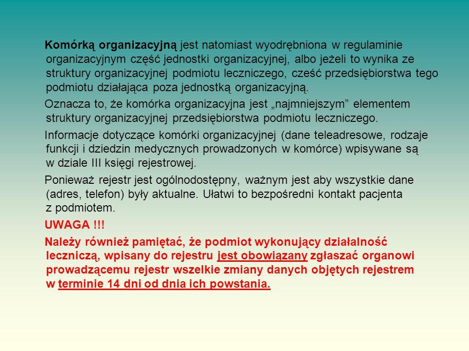 Komórką organizacyjną jest natomiast wyodrębniona w regulaminie organizacyjnym część jednostki organizacyjnej, albo jeżeli to wynika ze struktury organizacyjnej podmiotu leczniczego, cześć przedsiębiorstwa tego podmiotu działająca poza jednostką organizacyjną.