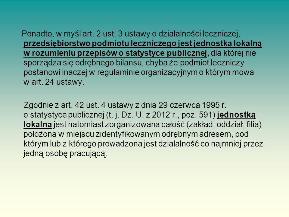 Ponadto, w myśl art. 2 ust. 3 ustawy o działalności leczniczej, przedsiębiorstwo podmiotu leczniczego jest jednostką lokalną w rozumieniu przepisów o statystyce publicznej, dla której nie sporządza się odrębnego bilansu, chyba że podmiot leczniczy postanowi inaczej w regulaminie organizacyjnym o którym mowa w art. 24 ustawy.