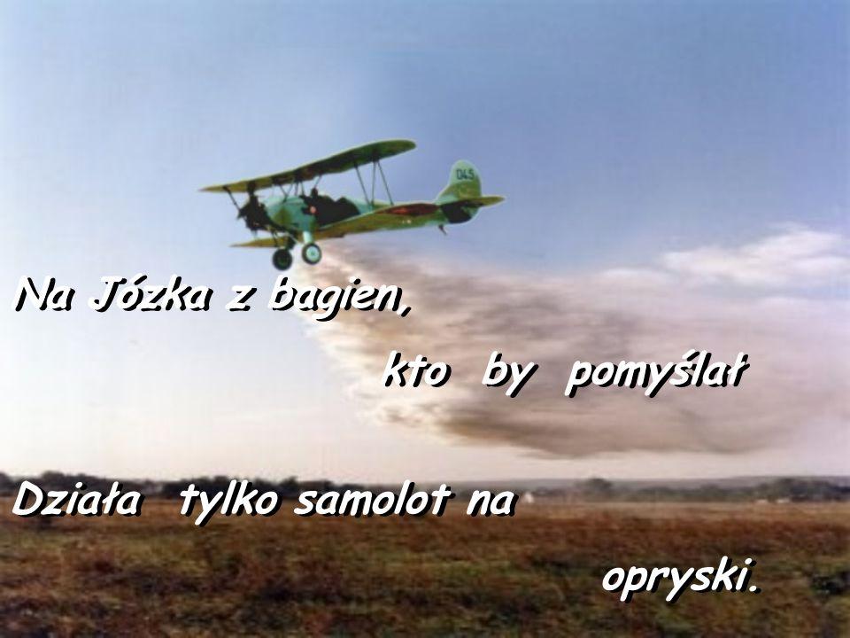 Na Józka z bagien, kto by pomyślał Działa tylko samolot na opryski.