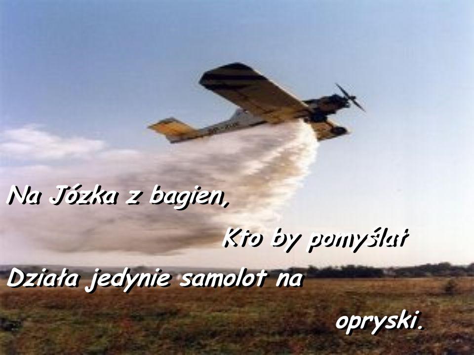 Na Józka z bagien, Kto by pomyślał Działa jedynie samolot na opryski.