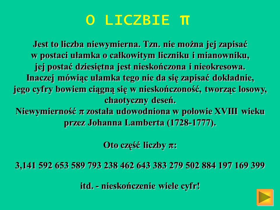 O LICZBIE π Jest to liczba niewymierna. Tzn. nie można jej zapisać