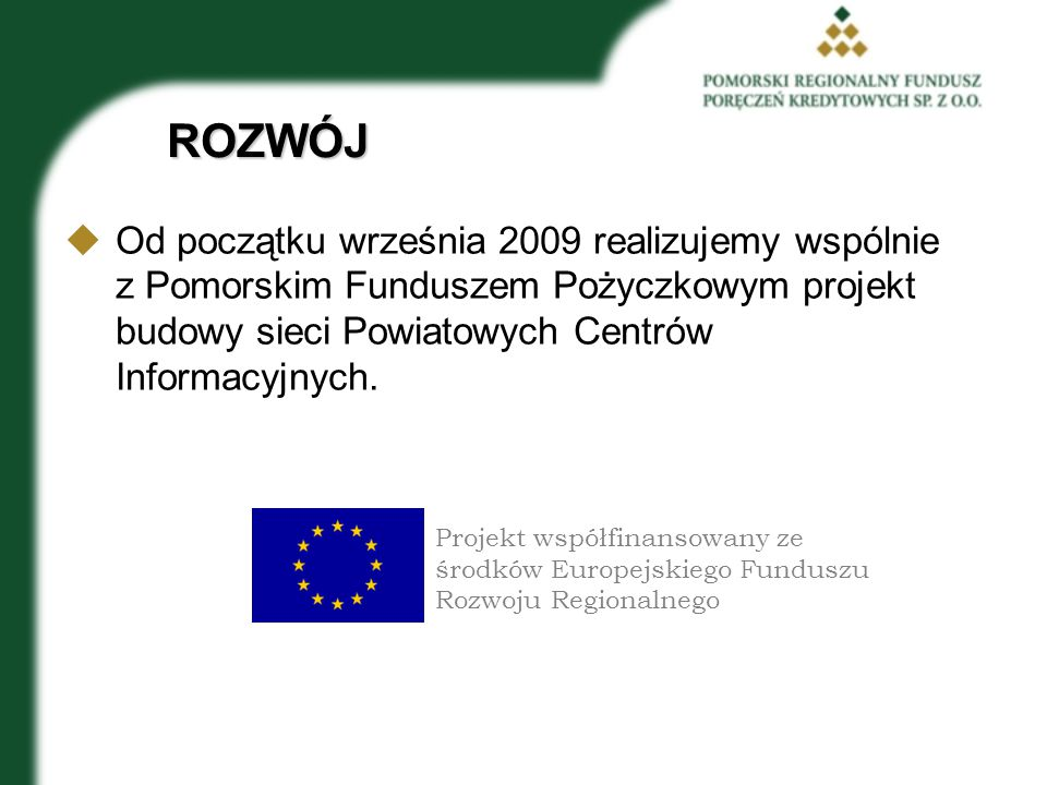 ROZWÓJ Od początku września 2009 realizujemy wspólnie z Pomorskim Funduszem Pożyczkowym projekt budowy sieci Powiatowych Centrów Informacyjnych.