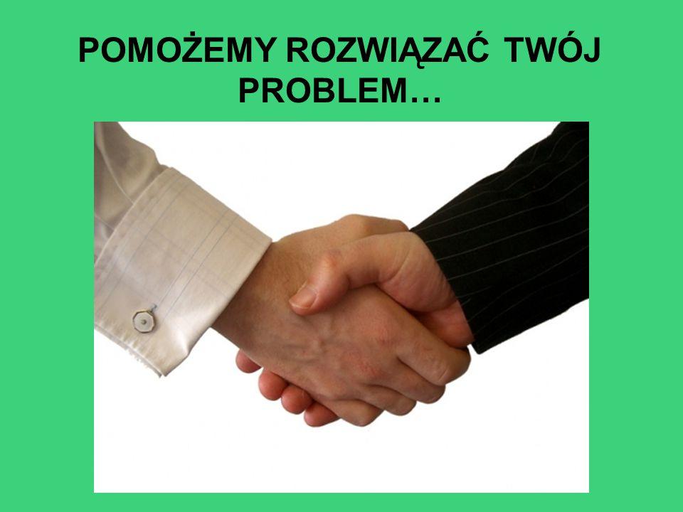 POMOŻEMY ROZWIĄZAĆ TWÓJ PROBLEM…