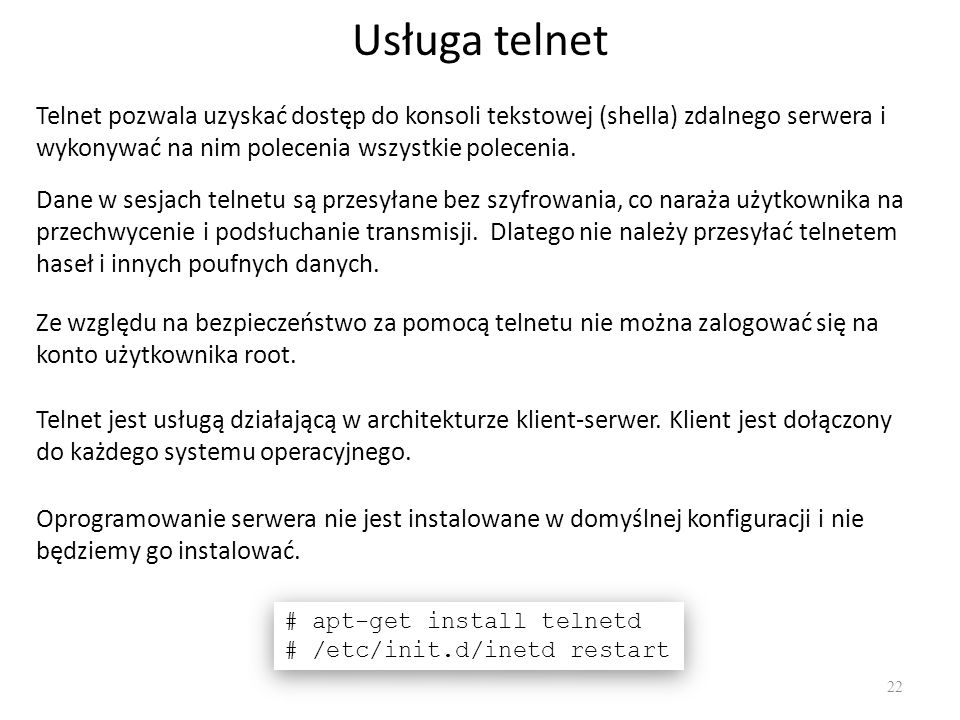 Usługa telnet Telnet pozwala uzyskać dostęp do konsoli tekstowej (shella) zdalnego serwera i wykonywać na nim polecenia wszystkie polecenia.