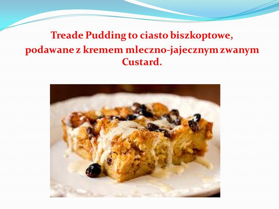 Treade Pudding to ciasto biszkoptowe, podawane z kremem mleczno-jajecznym zwanym Custard.