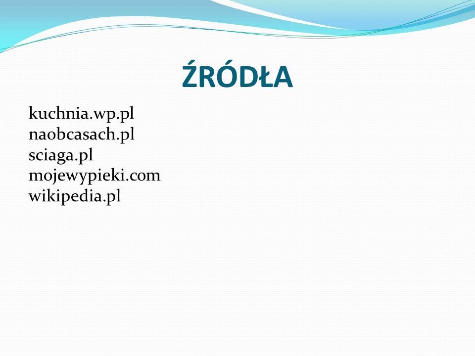 ŹRÓDŁA kuchnia.wp.pl naobcasach.pl sciaga.pl mojewypieki.com wikipedia.pl