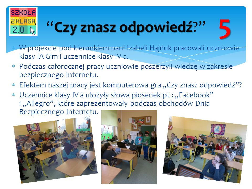 5 Czy znasz odpowiedź W projekcie pod kierunkiem pani Izabeli Hajduk pracowali uczniowie klasy IA Gim i uczennice klasy IV a.