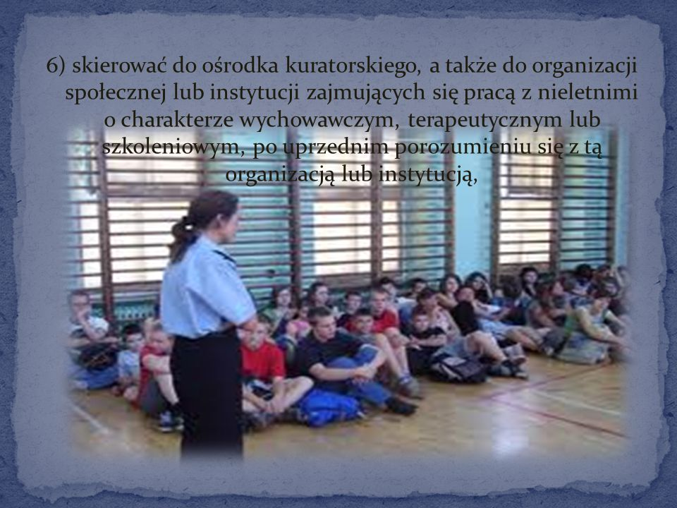 6) skierować do ośrodka kuratorskiego, a także do organizacji społecznej lub instytucji zajmujących się pracą z nieletnimi o charakterze wychowawczym, terapeutycznym lub szkoleniowym, po uprzednim porozumieniu się z tą organizacją lub instytucją,