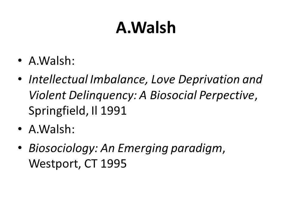 A.Walsh A.Walsh: Intellectual Imbalance, Love Deprivation and Violent Delinquency: A Biosocial Perpective, Springfield, Il 1991.