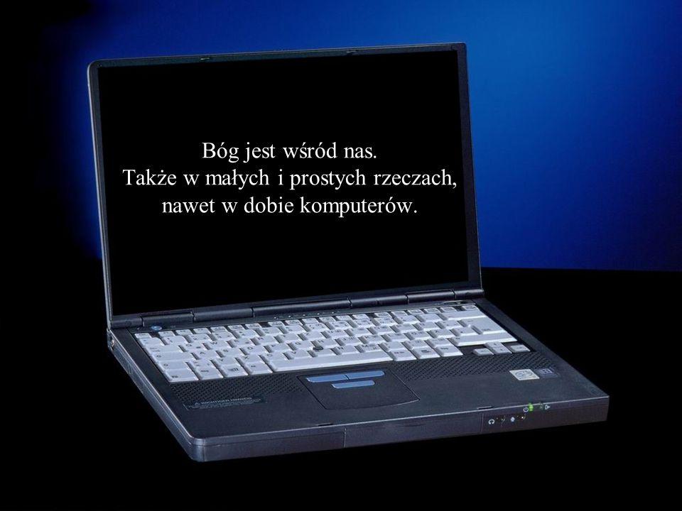 Bóg jest wśród nas. Także w małych i prostych rzeczach, nawet w dobie komputerów.