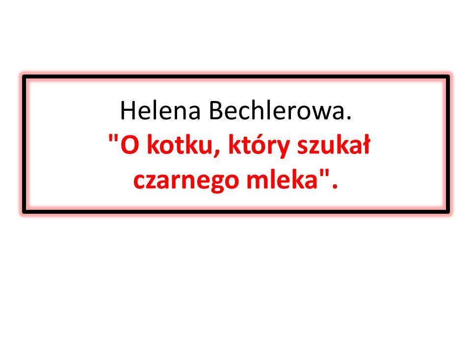 Helena Bechlerowa. O kotku, który szukał czarnego mleka .