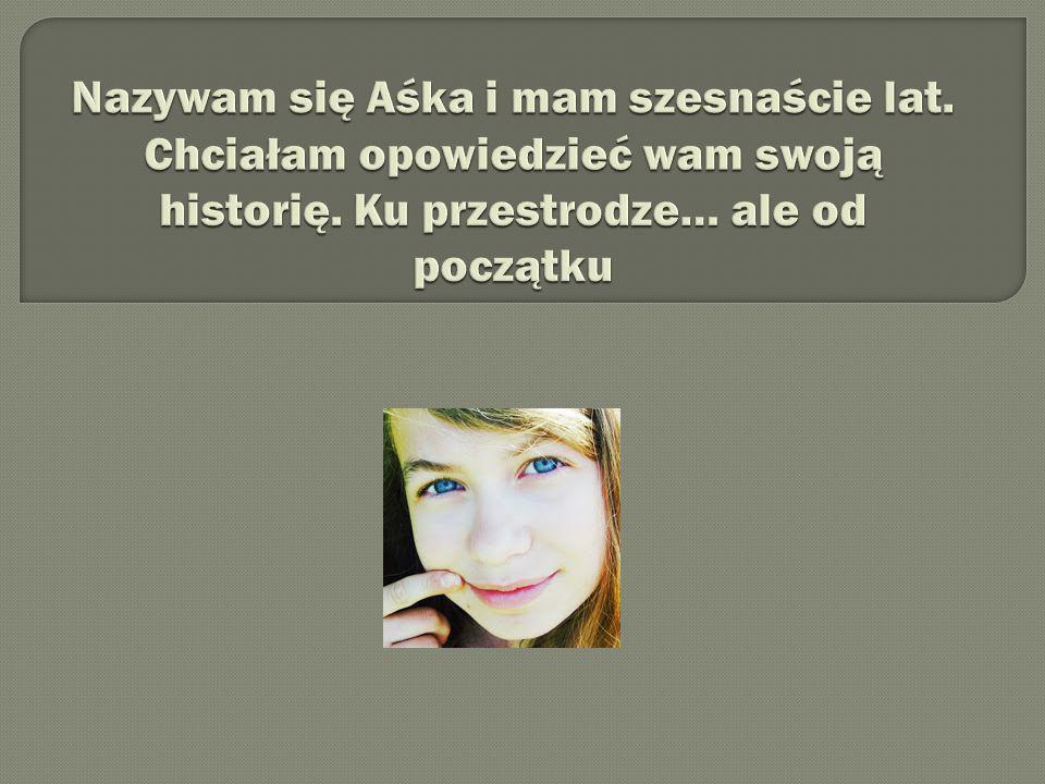 Nazywam się Aśka i mam szesnaście lat
