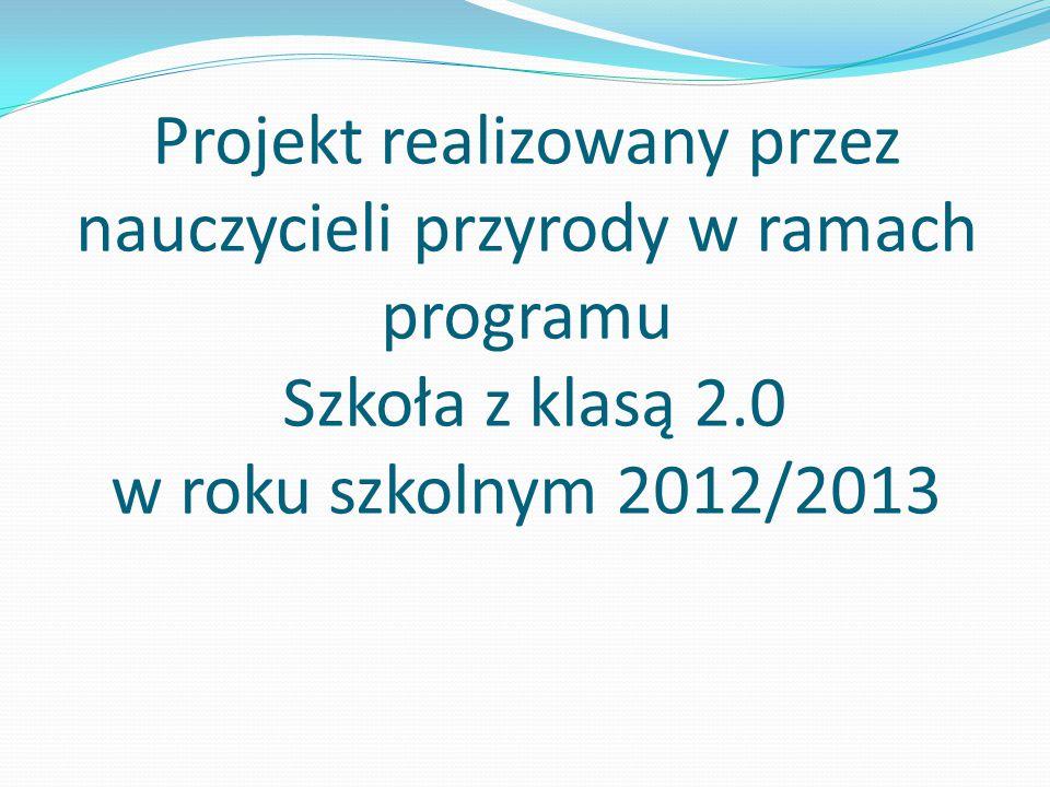 Projekt realizowany przez nauczycieli przyrody w ramach programu Szkoła z klasą 2.0 w roku szkolnym 2012/2013