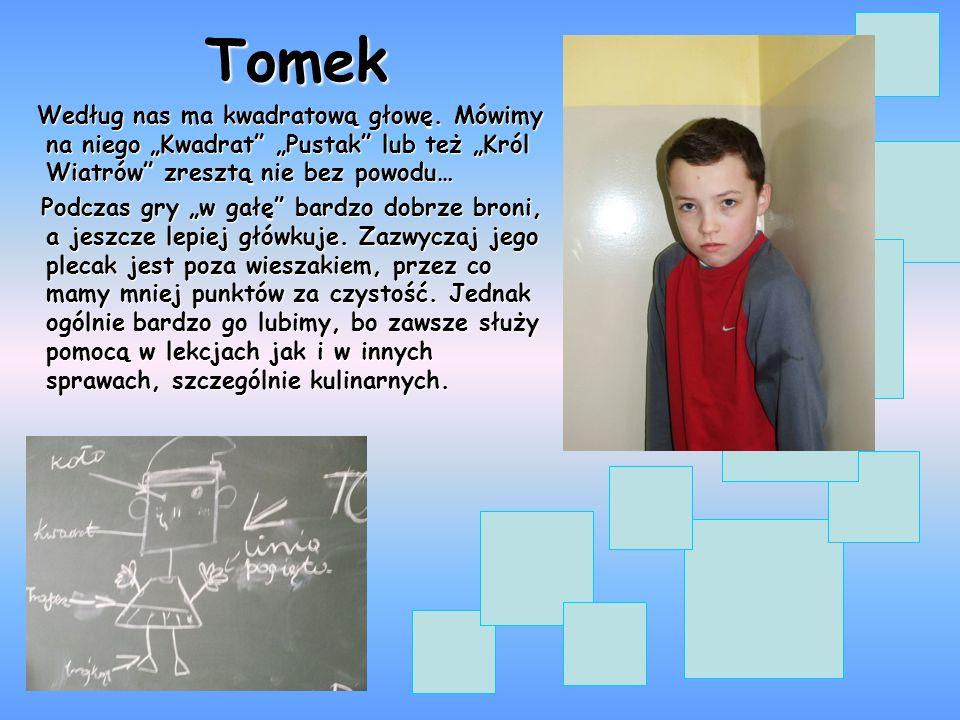 """Tomek Według nas ma kwadratową głowę. Mówimy na niego """"Kwadrat """"Pustak lub też """"Król Wiatrów zresztą nie bez powodu…"""