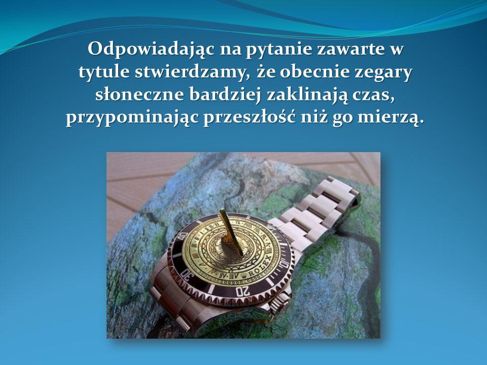 Odpowiadając na pytanie zawarte w tytule stwierdzamy, że obecnie zegary słoneczne bardziej zaklinają czas, przypominając przeszłość niż go mierzą.