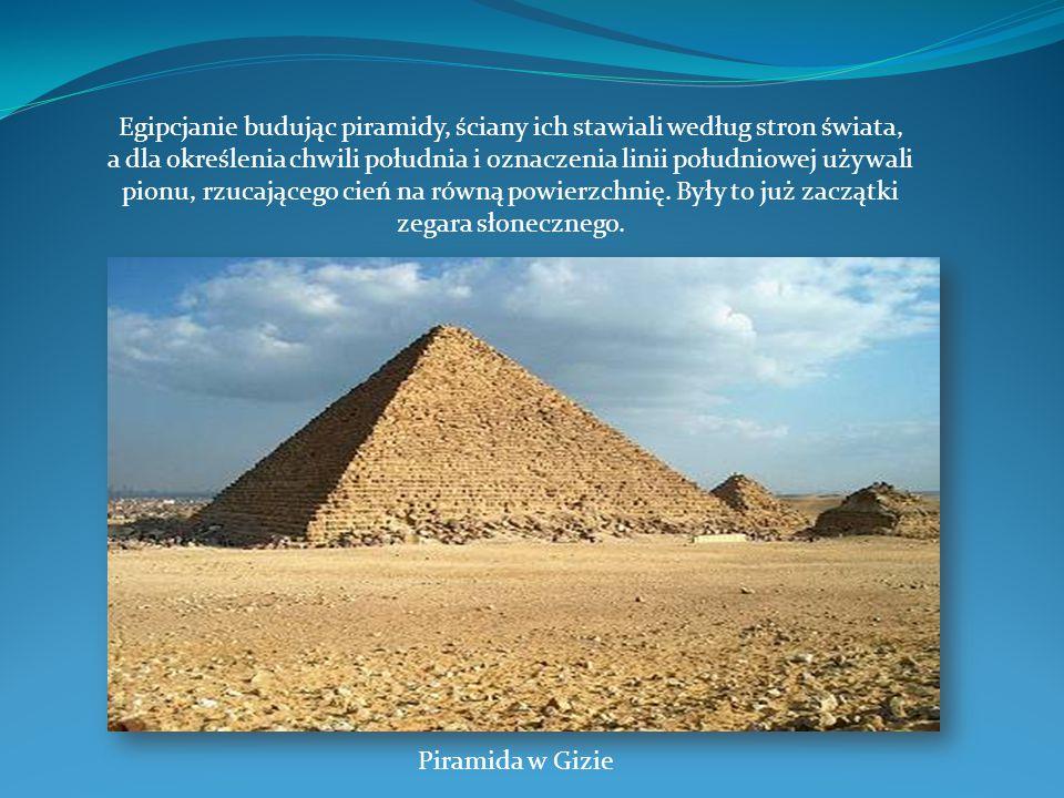 Egipcjanie budując piramidy, ściany ich stawiali według stron świata, a dla określenia chwili południa i oznaczenia linii południowej używali pionu, rzucającego cień na równą powierzchnię. Były to już zaczątki zegara słonecznego.