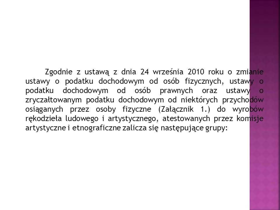 Zgodnie z ustawą z dnia 24 września 2010 roku o zmianie ustawy o podatku dochodowym od osób fizycznych, ustawy o podatku dochodowym od osób prawnych oraz ustawy o zryczałtowanym podatku dochodowym od niektórych przychodów osiąganych przez osoby fizyczne (Załącznik 1.) do wyrobów rękodzieła ludowego i artystycznego, atestowanych przez komisje artystyczne i etnograficzne zalicza się następujące grupy: