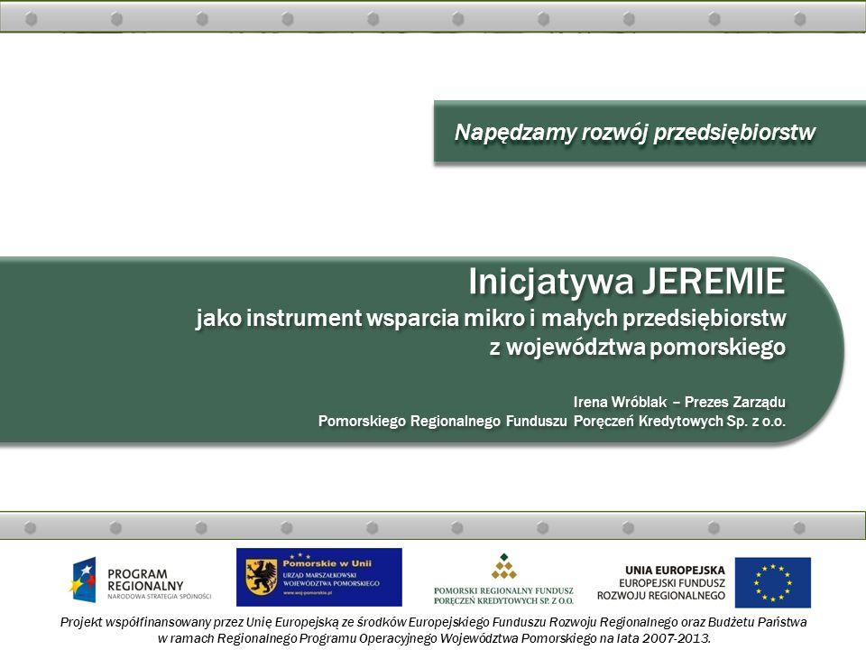Inicjatywa JEREMIE jako instrument wsparcia mikro i małych przedsiębiorstw z województwa pomorskiego Irena Wróblak – Prezes Zarządu Pomorskiego Regionalnego Funduszu Poręczeń Kredytowych Sp. z o.o.