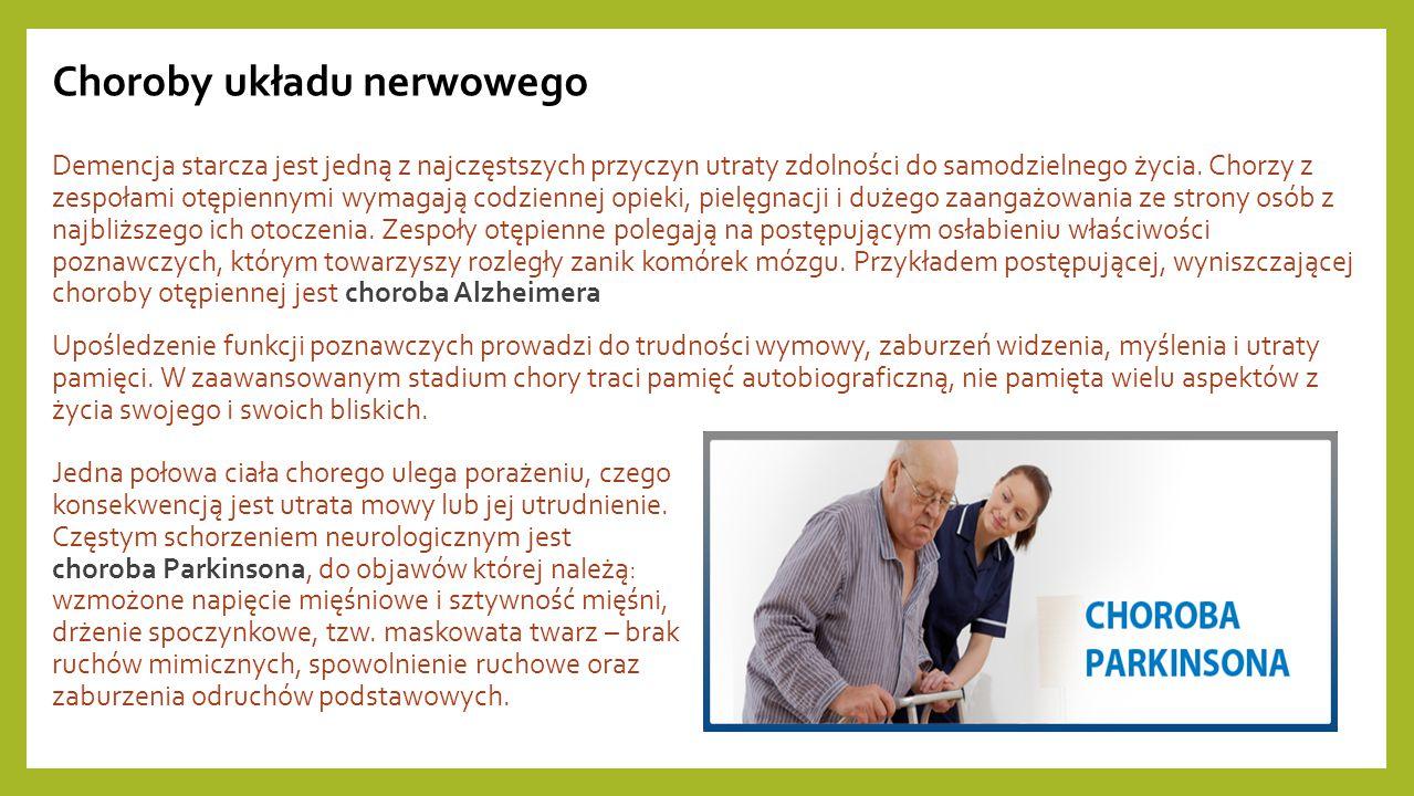 Choroby układu nerwowego Demencja starcza jest jedną z najczęstszych przyczyn utraty zdolności do samodzielnego życia. Chorzy z zespołami otępiennymi wymagają codziennej opieki, pielęgnacji i dużego zaangażowania ze strony osób z najbliższego ich otoczenia. Zespoły otępienne polegają na postępującym osłabieniu właściwości poznawczych, którym towarzyszy rozległy zanik komórek mózgu. Przykładem postępującej, wyniszczającej choroby otępiennej jest choroba Alzheimera