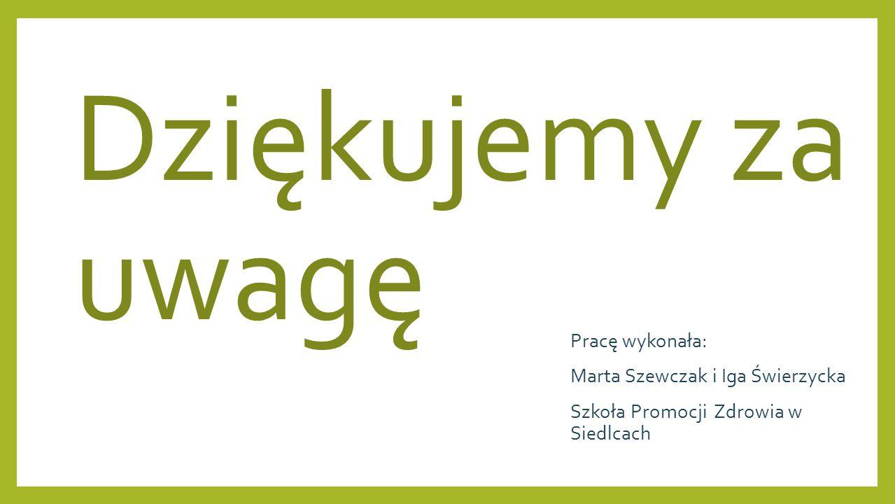 Dziękujemy za uwagę Pracę wykonała: Marta Szewczak i Iga Świerzycka Szkoła Promocji Zdrowia w Siedlcach