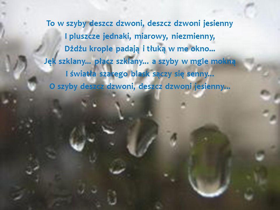 To w szyby deszcz dzwoni, deszcz dzwoni jesienny I pluszcze jednaki, miarowy, niezmienny, Dżdżu krople padają i tłuką w me okno...