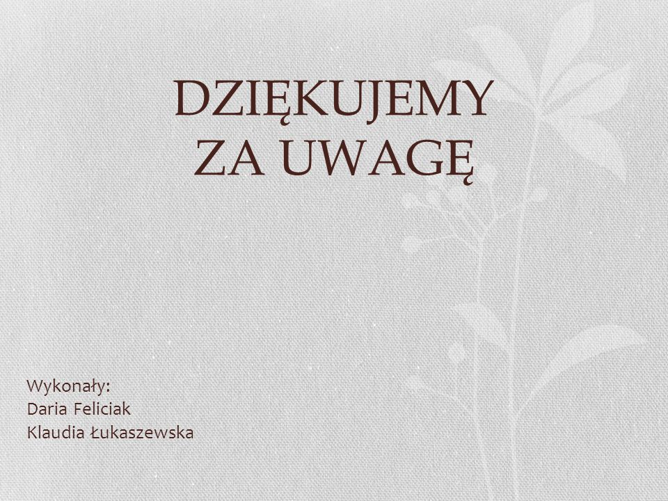DZIĘKUJEMY ZA UWAGĘ Wykonały: Daria Feliciak Klaudia Łukaszewska