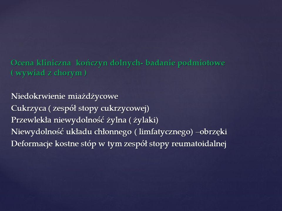 Ocena kliniczna kończyn dolnych- badanie podmiotowe ( wywiad z chorym ) Niedokrwienie miażdżycowe Cukrzyca ( zespół stopy cukrzycowej) Przewlekła niewydolność żylna ( żylaki) Niewydolność układu chłonnego ( limfatycznego) –obrzęki Deformacje kostne stóp w tym zespół stopy reumatoidalnej