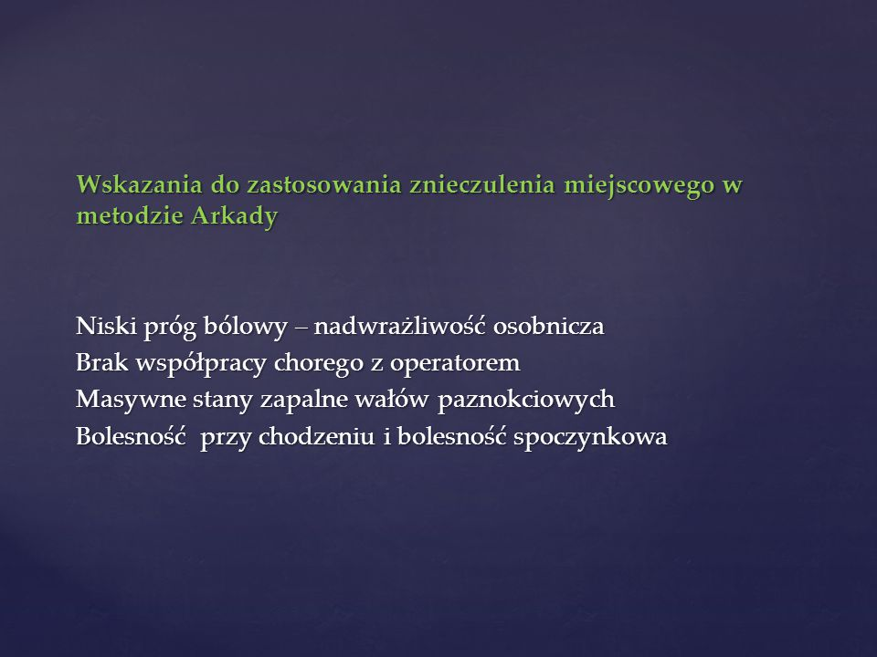 Wskazania do zastosowania znieczulenia miejscowego w metodzie Arkady Niski próg bólowy – nadwrażliwość osobnicza Brak współpracy chorego z operatorem Masywne stany zapalne wałów paznokciowych Bolesność przy chodzeniu i bolesność spoczynkowa