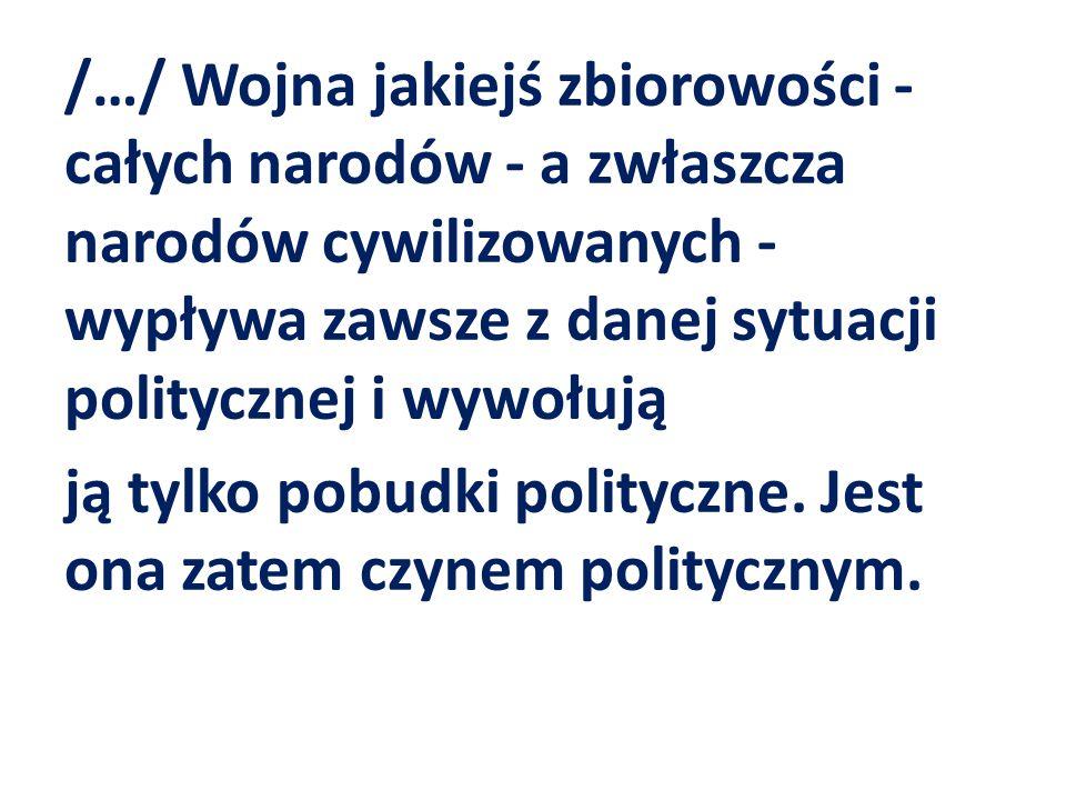 /…/ Wojna jakiejś zbiorowości - całych narodów - a zwłaszcza narodów cywilizowanych - wypływa zawsze z danej sytuacji politycznej i wywołują ją tylko pobudki polityczne.