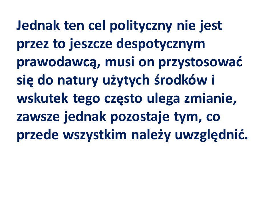 Jednak ten cel polityczny nie jest przez to jeszcze despotycznym prawodawcą, musi on przystosować się do natury użytych środków i wskutek tego często ulega zmianie, zawsze jednak pozostaje tym, co przede wszystkim należy uwzględnić.