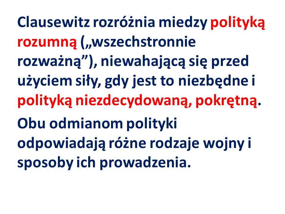 """Clausewitz rozróżnia miedzy polityką rozumną (""""wszechstronnie rozważną ), niewahającą się przed użyciem siły, gdy jest to niezbędne i polityką niezdecydowaną, pokrętną."""
