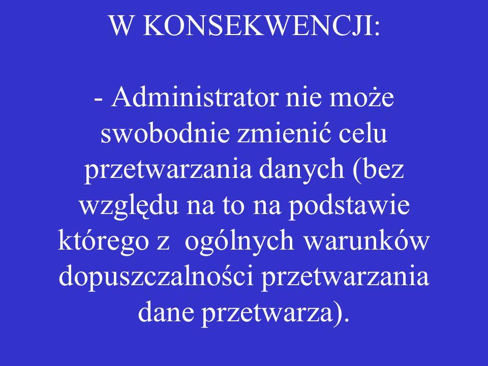 W KONSEKWENCJI: - Administrator nie może swobodnie zmienić celu przetwarzania danych (bez względu na to na podstawie którego z ogólnych warunków dopuszczalności przetwarzania dane przetwarza).