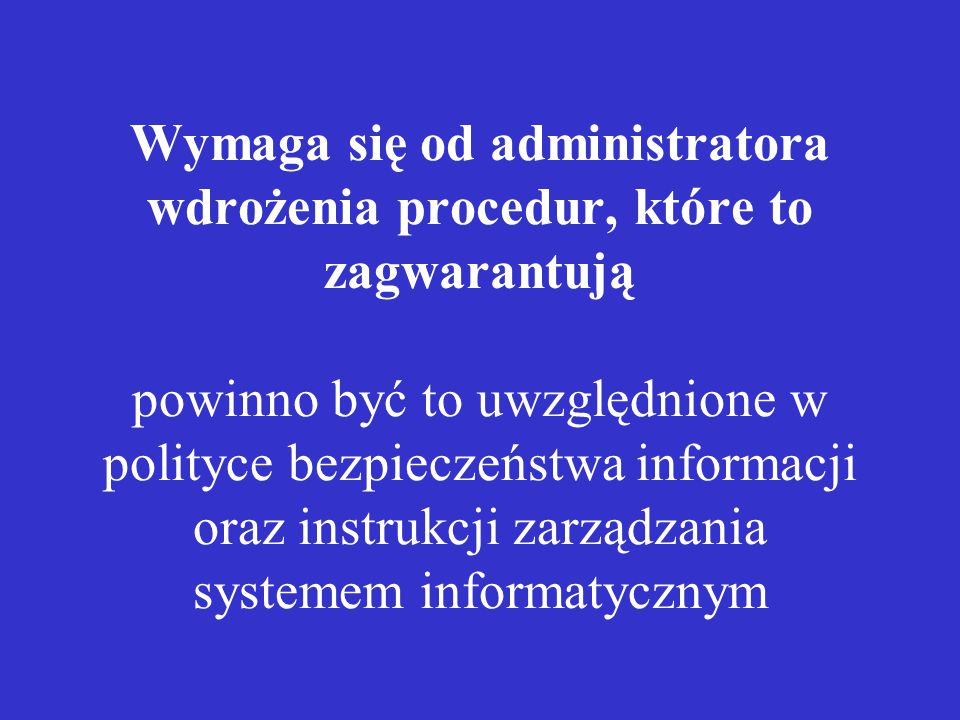 Wymaga się od administratora wdrożenia procedur, które to zagwarantują powinno być to uwzględnione w polityce bezpieczeństwa informacji oraz instrukcji zarządzania systemem informatycznym