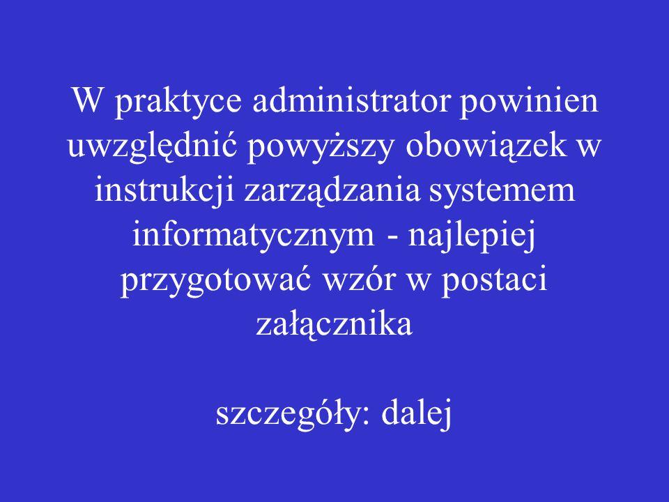W praktyce administrator powinien uwzględnić powyższy obowiązek w instrukcji zarządzania systemem informatycznym - najlepiej przygotować wzór w postaci załącznika szczegóły: dalej