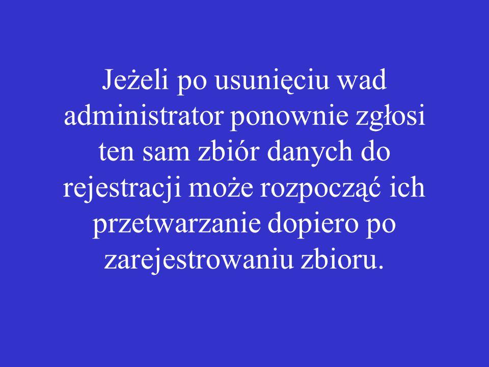 Jeżeli po usunięciu wad administrator ponownie zgłosi ten sam zbiór danych do rejestracji może rozpocząć ich przetwarzanie dopiero po zarejestrowaniu zbioru.