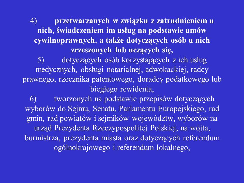 4) przetwarzanych w związku z zatrudnieniem u nich, świadczeniem im usług na podstawie umów cywilnoprawnych, a także dotyczących osób u nich zrzeszonych lub uczących się, 5) dotyczących osób korzystających z ich usług medycznych, obsługi notarialnej, adwokackiej, radcy prawnego, rzecznika patentowego, doradcy podatkowego lub biegłego rewidenta, 6) tworzonych na podstawie przepisów dotyczących wyborów do Sejmu, Senatu, Parlamentu Europejskiego, rad gmin, rad powiatów i sejmików województw, wyborów na urząd Prezydenta Rzeczypospolitej Polskiej, na wójta, burmistrza, prezydenta miasta oraz dotyczących referendum ogólnokrajowego i referendum lokalnego,