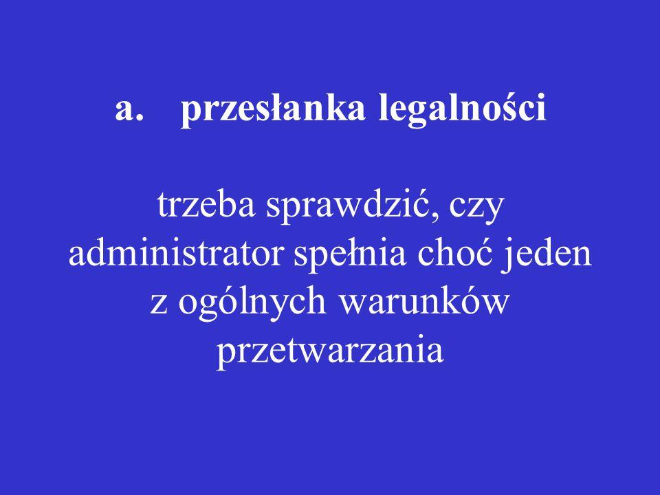 a. przesłanka legalności trzeba sprawdzić, czy administrator spełnia choć jeden z ogólnych warunków przetwarzania