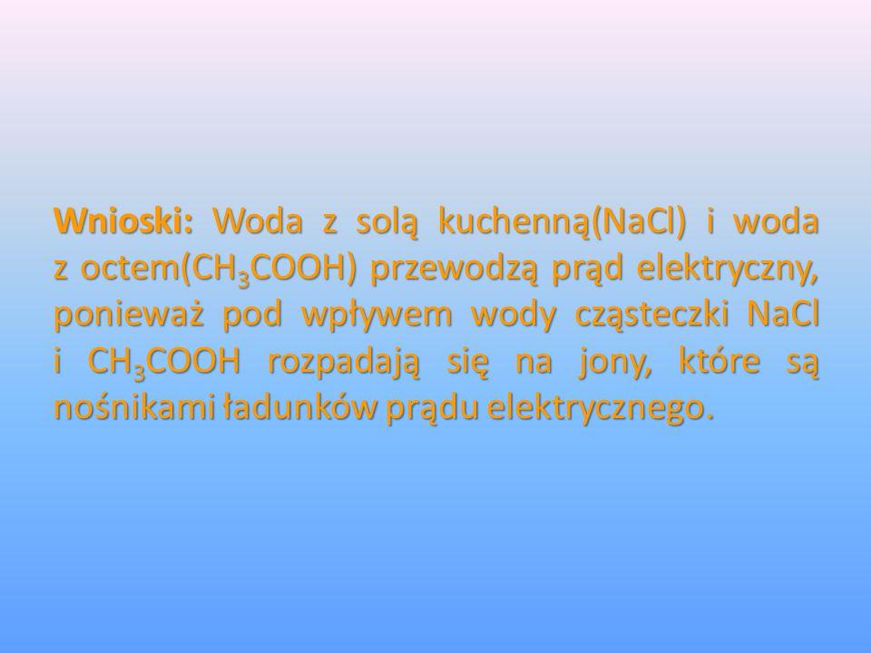 Wnioski: Woda z solą kuchenną(NaCl) i woda z octem(CH3COOH) przewodzą prąd elektryczny, ponieważ pod wpływem wody cząsteczki NaCl i CH3COOH rozpadają się na jony, które są nośnikami ładunków prądu elektrycznego.