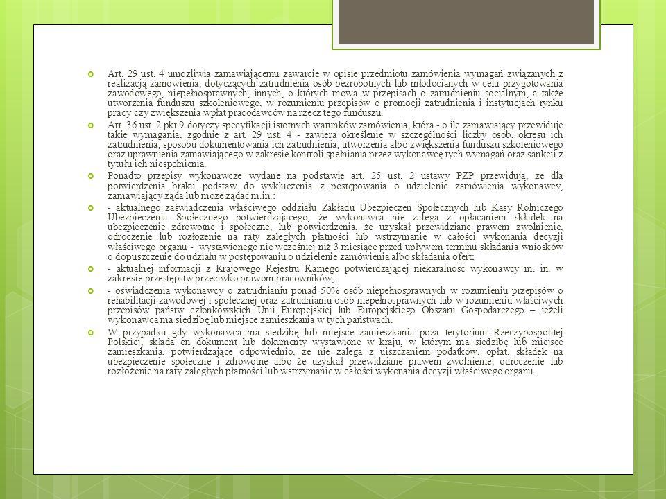 Art. 29 ust. 4 umożliwia zamawiającemu zawarcie w opisie przedmiotu zamówienia wymagań związanych z realizacją zamówienia, dotyczących zatrudnienia osób bezrobotnych lub młodocianych w celu przygotowania zawodowego, niepełnosprawnych, innych, o których mowa w przepisach o zatrudnieniu socjalnym, a także utworzenia funduszu szkoleniowego, w rozumieniu przepisów o promocji zatrudnienia i instytucjach rynku pracy czy zwiększenia wpłat pracodawców na rzecz tego funduszu.