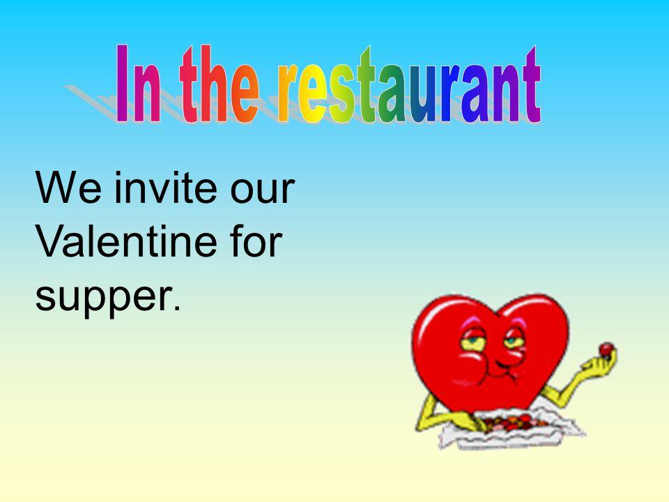 We invite our Valentine for supper.