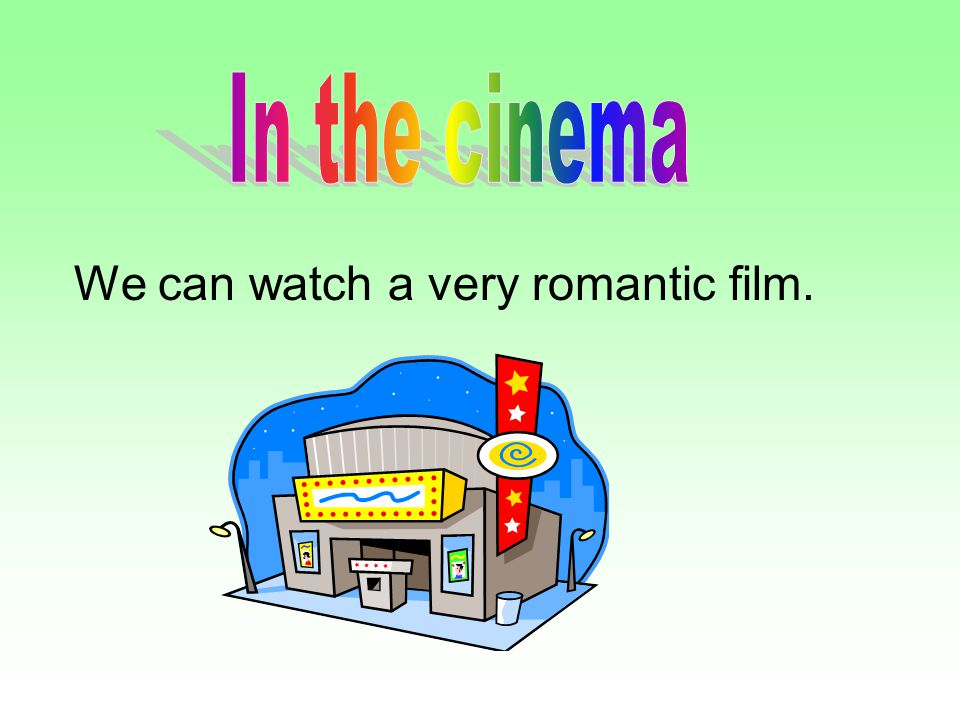 In the cinema We can watch a very romantic film.