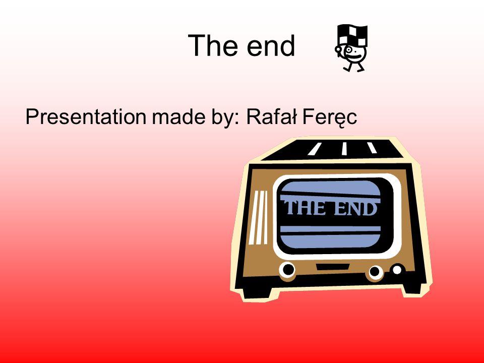 The end Presentation made by: Rafał Feręc