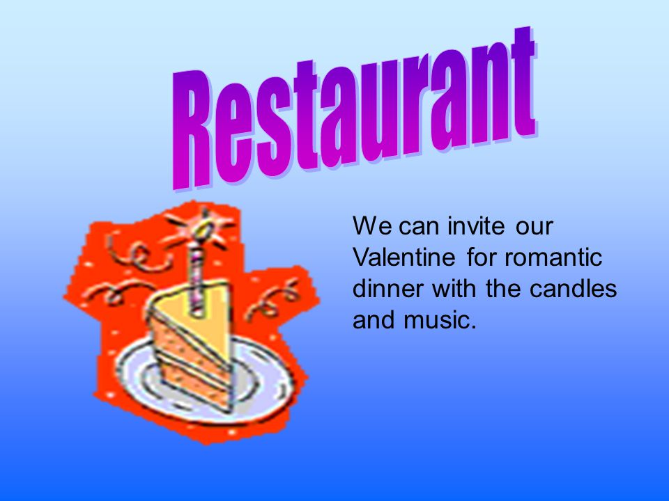 Restaurant We can invite our Valentine for romantic dinner with the candles and music.