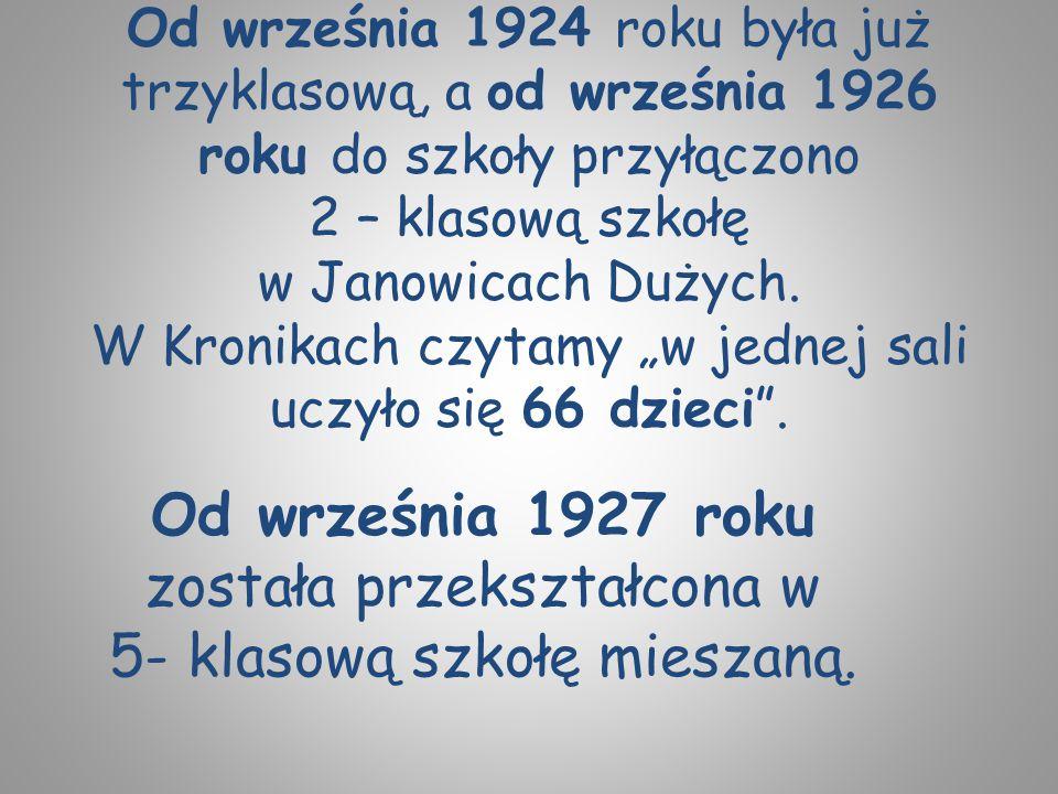 """Od września 1924 roku była już trzyklasową, a od września 1926 roku do szkoły przyłączono 2 – klasową szkołę w Janowicach Dużych. W Kronikach czytamy """"w jednej sali uczyło się 66 dzieci ."""