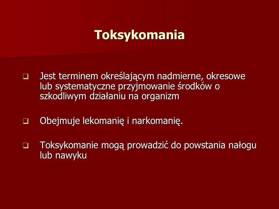 Toksykomania Jest terminem określającym nadmierne, okresowe lub systematyczne przyjmowanie środków o szkodliwym działaniu na organizm.
