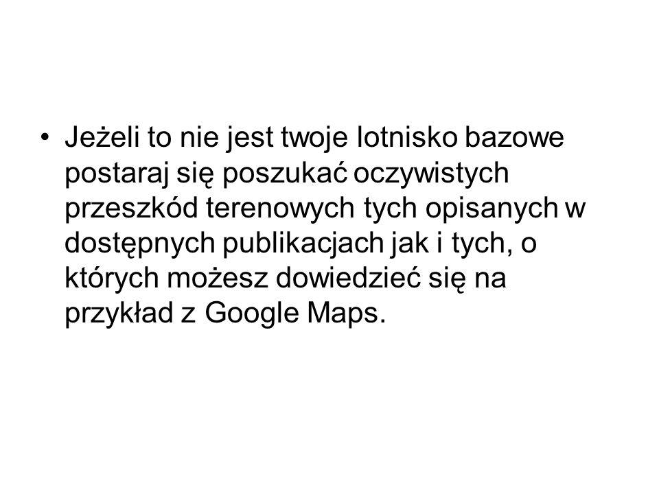 Jeżeli to nie jest twoje lotnisko bazowe postaraj się poszukać oczywistych przeszkód terenowych tych opisanych w dostępnych publikacjach jak i tych, o których możesz dowiedzieć się na przykład z Google Maps.