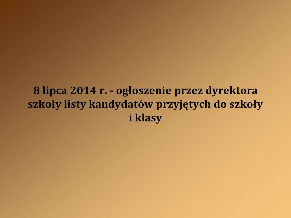 8 lipca 2014 r. - ogłoszenie przez dyrektora szkoły listy kandydatów przyjętych do szkoły i klasy