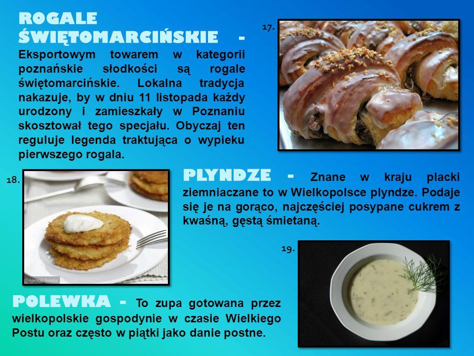 ROGALE ŚWIĘTOMARCIŃSKIE - Eksportowym towarem w kategorii poznańskie słodkości są rogale świętomarcińskie. Lokalna tradycja nakazuje, by w dniu 11 listopada każdy urodzony i zamieszkały w Poznaniu skosztował tego specjału. Obyczaj ten reguluje legenda traktująca o wypieku pierwszego rogala.