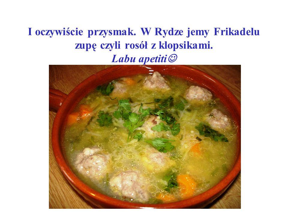 I oczywiście przysmak. W Rydze jemy Frikadelu zupę czyli rosół z klopsikami. Labu apetiti